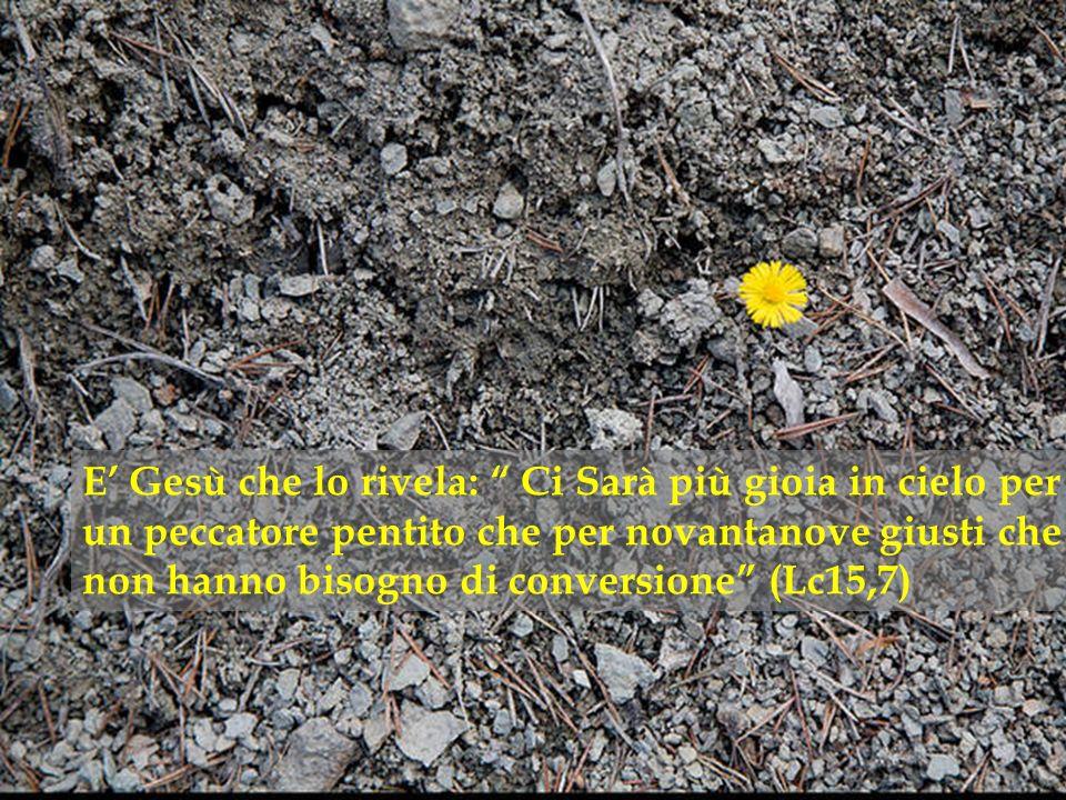 E' Gesù che lo rivela: Ci Sarà più gioia in cielo per un peccatore pentito che per novantanove giusti che non hanno bisogno di conversione (Lc15,7)