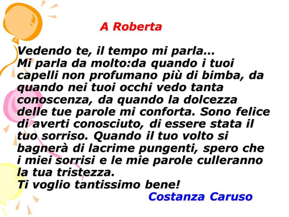 A Roberta Vedendo te, il tempo mi parla… Mi parla da molto:da quando i tuoi capelli non profumano più di bimba, da quando nei tuoi occhi vedo tanta conoscenza, da quando la dolcezza delle tue parole mi conforta.