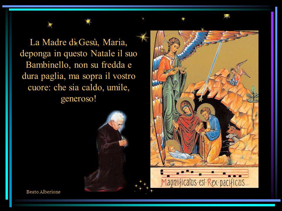 La Madre di Gesù, Maria, deponga in questo Natale il suo Bambinello, non su fredda e dura paglia, ma sopra il vostro cuore: che sia caldo, umile, generoso!