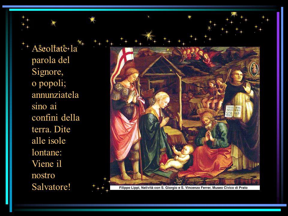 Ascoltate la parola del Signore, o popoli; annunziatela sino ai confini della terra.