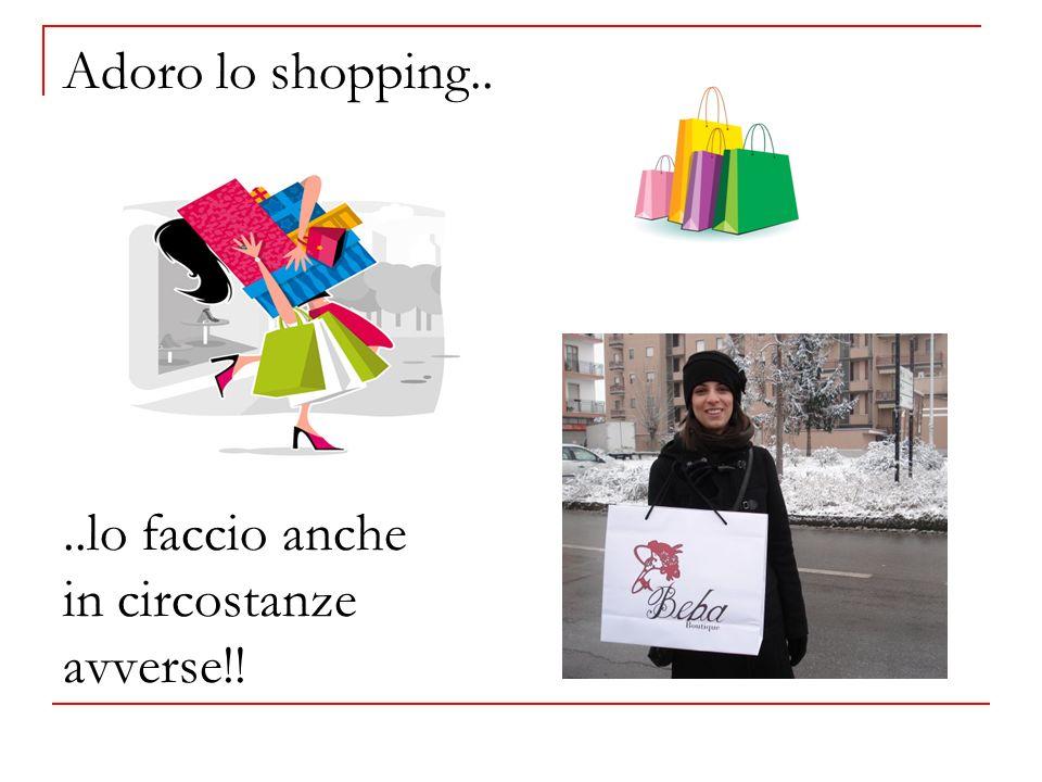 Adoro lo shopping.. ..lo faccio anche in circostanze avverse!!