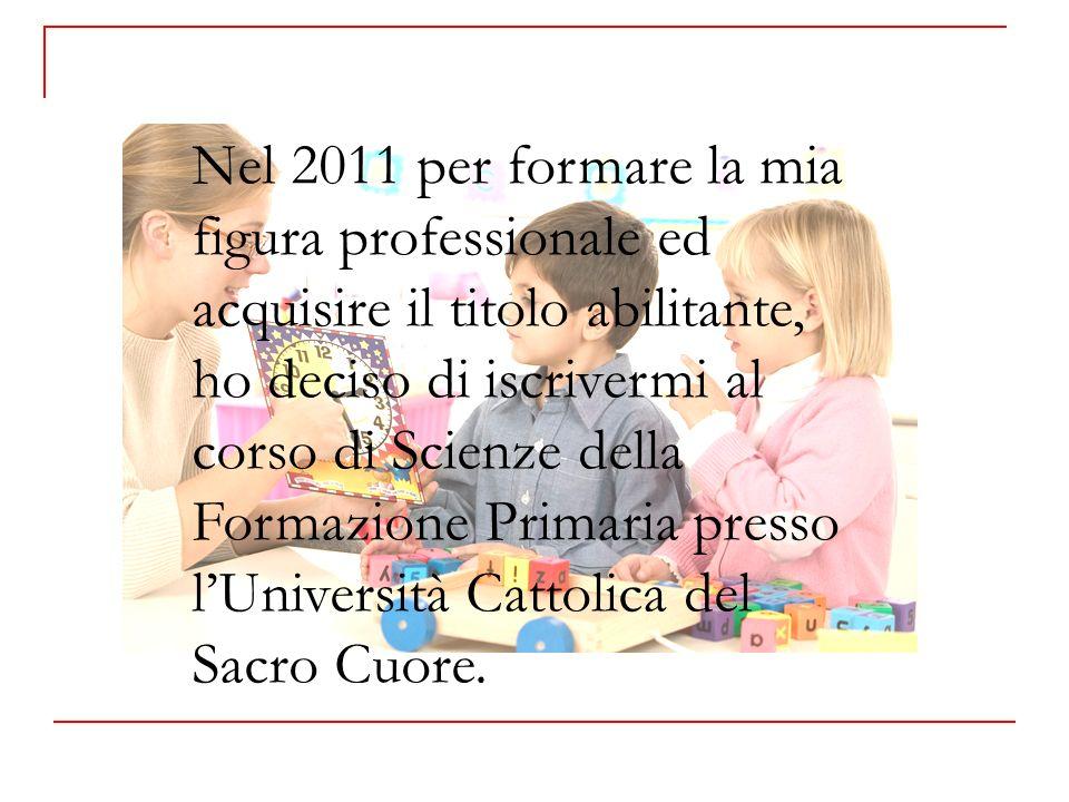 Nel 2011 per formare la mia figura professionale ed acquisire il titolo abilitante, ho deciso di iscrivermi al corso di Scienze della Formazione Primaria presso l'Università Cattolica del Sacro Cuore.