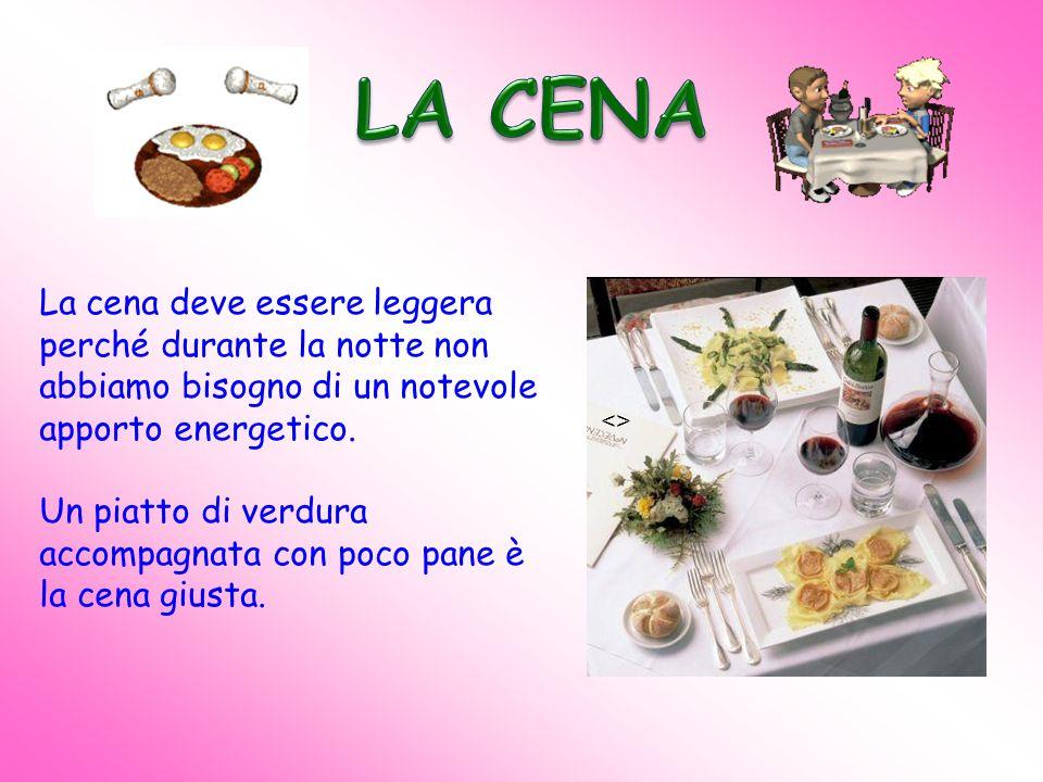 LA CENA La cena deve essere leggera perché durante la notte non abbiamo bisogno di un notevole apporto energetico.