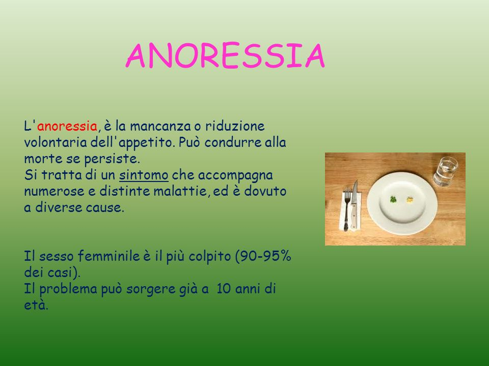 ANORESSIA L anoressia, è la mancanza o riduzione volontaria dell appetito. Può condurre alla morte se persiste.