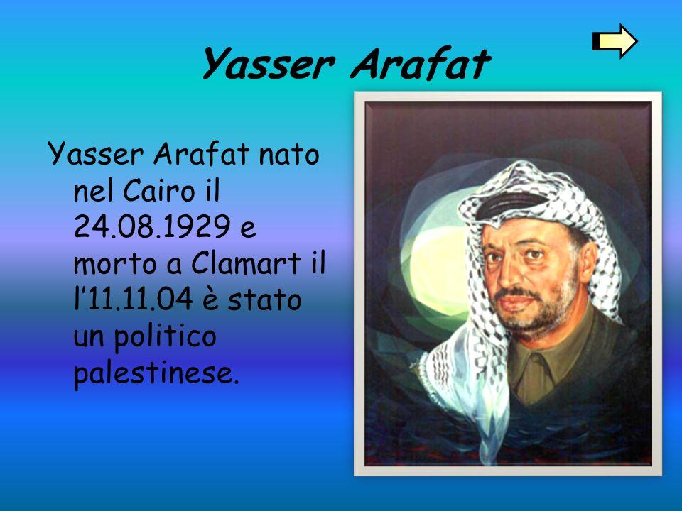 Yasser Arafat Yasser Arafat nato nel Cairo il 24.08.1929 e morto a Clamart il l'11.11.04 è stato un politico palestinese.
