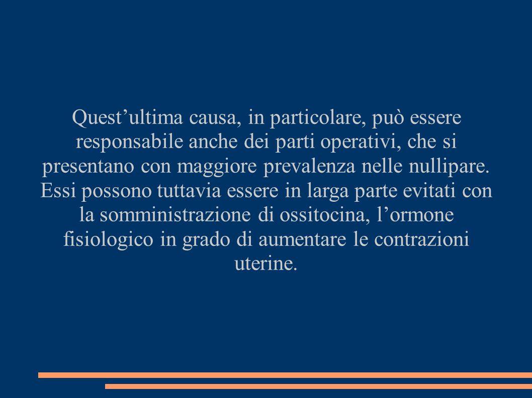 Quest'ultima causa, in particolare, può essere responsabile anche dei parti operativi, che si presentano con maggiore prevalenza nelle nullipare.