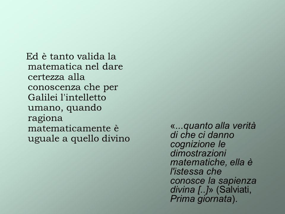 Ed è tanto valida la matematica nel dare certezza alla conoscenza che per Galilei l intelletto umano, quando ragiona matematicamente è uguale a quello divino