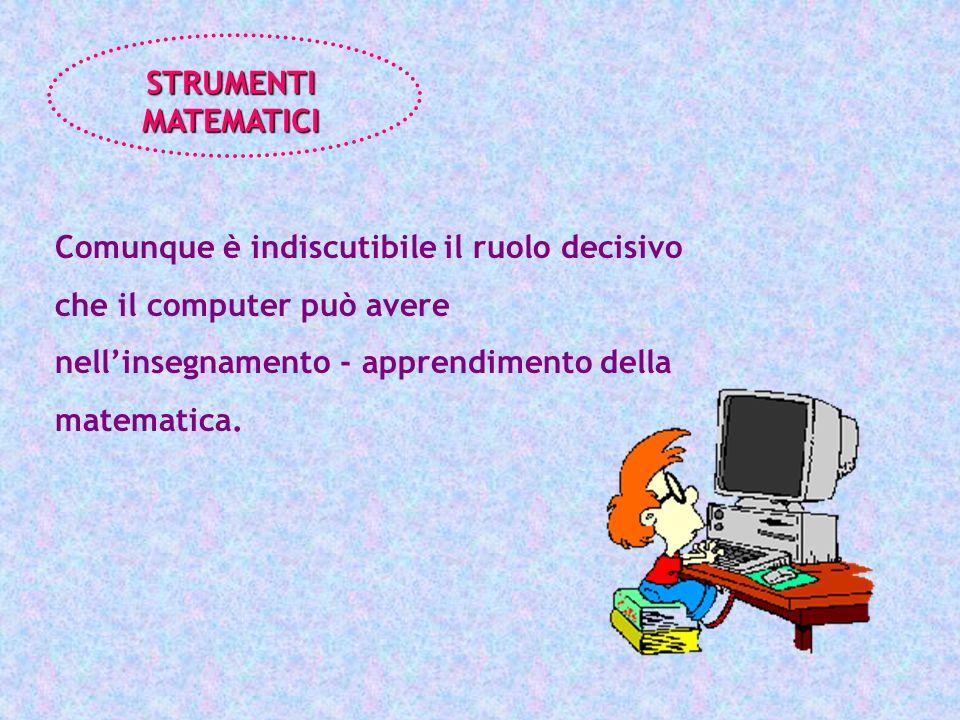 STRUMENTI MATEMATICI Comunque è indiscutibile il ruolo decisivo che il computer può avere nell'insegnamento - apprendimento della matematica.