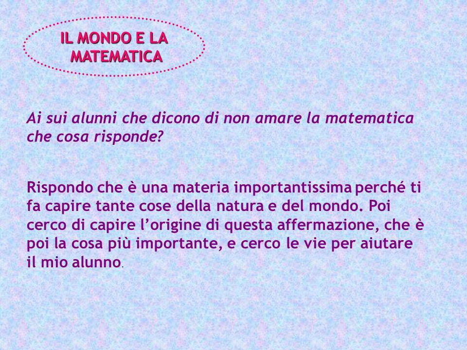 IL MONDO E LA MATEMATICA. Ai sui alunni che dicono di non amare la matematica che cosa risponde