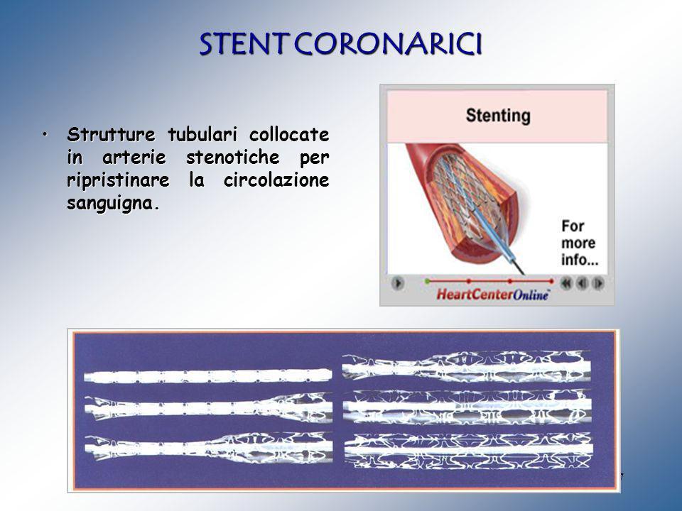 STENT CORONARICI Strutture tubulari collocate in arterie stenotiche per ripristinare la circolazione sanguigna.
