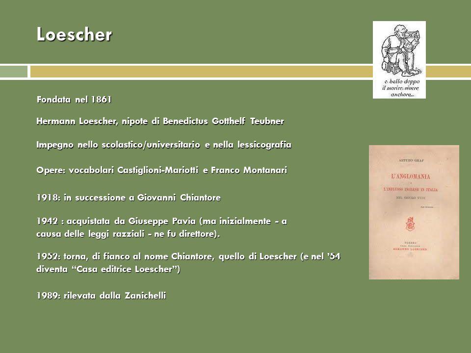 Loescher Fondata nel 1861. Hermann Loescher, nipote di Benedictus Gotthelf Teubner. Impegno nello scolastico/universitario e nella lessicografia.