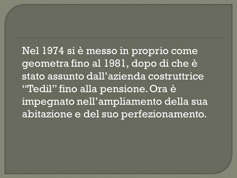 Nel 1974 si è messo in proprio come geometra fino al 1981, dopo di che è stato assunto dall'azienda costruttrice Tedil fino alla pensione.