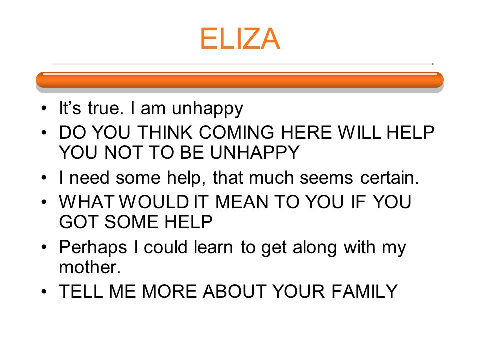 ELIZA It's true. I am unhappy