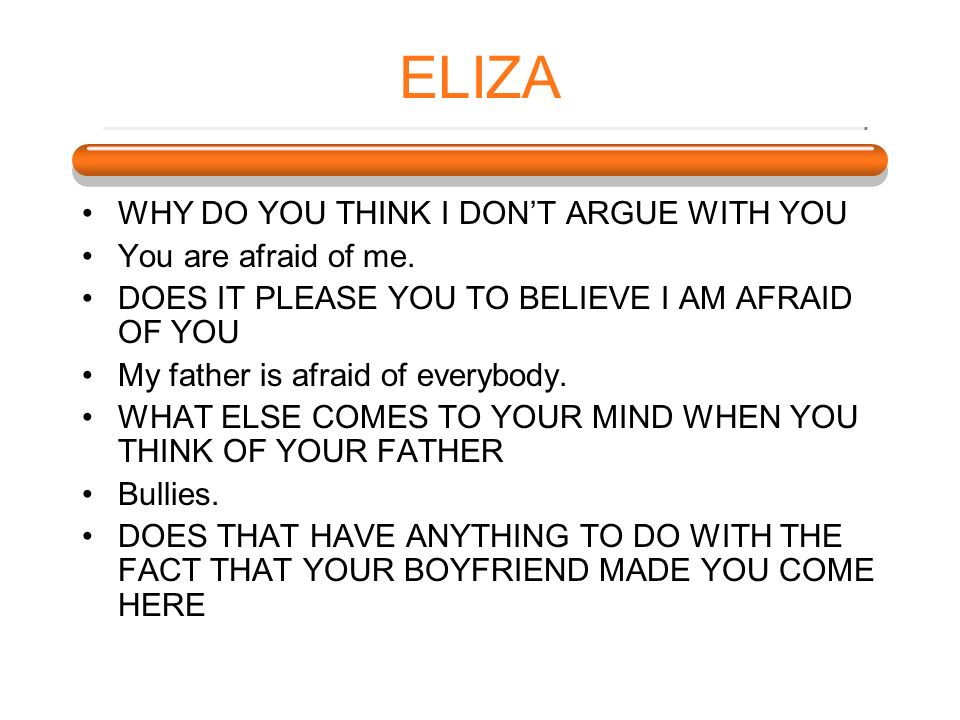ELIZA WHY DO YOU THINK I DON'T ARGUE WITH YOU You are afraid of me.