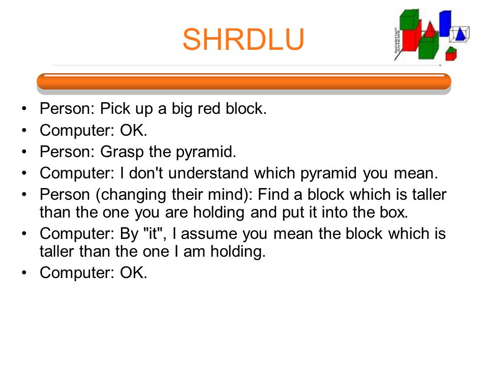 SHRDLU Person: Pick up a big red block. Computer: OK.