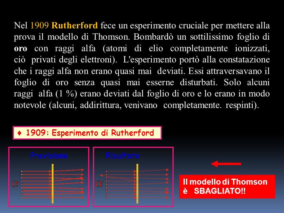 Nel 1909 Rutherford fece un esperimento cruciale per mettere alla prova il modello di Thomson. Bombardò un sottilissimo foglio di oro con raggi alfa (atomi di elio completamente ionizzati, ciò privati degli elettroni). L esperimento portò alla constatazione che i raggi alfa non erano quasi mai deviati. Essi attraversavano il foglio di oro senza quasi mai esserne disturbati. Solo alcuni raggi alfa (1 %) erano deviati dal foglio di oro e lo erano in modo notevole (alcuni, addirittura, venivano completamente. respinti).