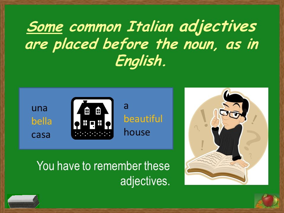 Some common Italian adjectives are placed before the noun, as in English.