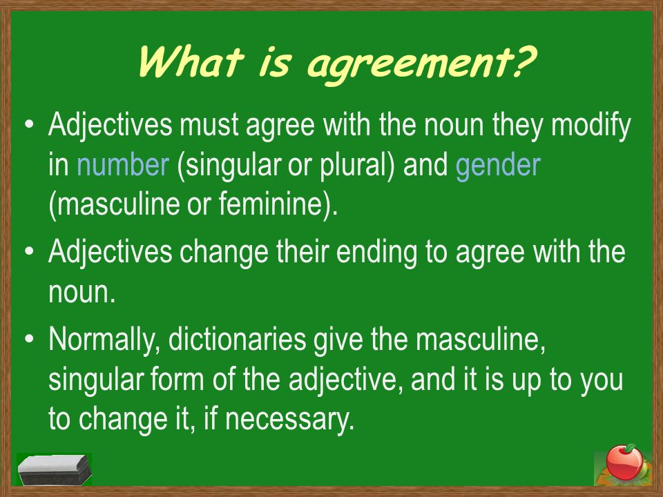 What is agreement Adjectives must agree with the noun they modify in number (singular or plural) and gender (masculine or feminine).