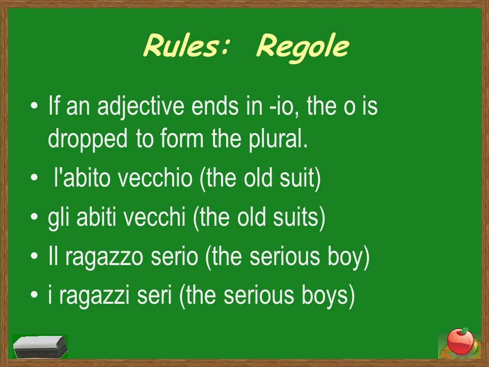 Rules: RegoleIf an adjective ends in -io, the o is dropped to form the plural. l abito vecchio (the old suit)
