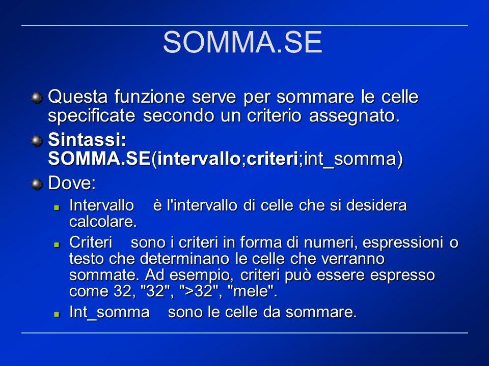 SOMMA.SE Questa funzione serve per sommare le celle specificate secondo un criterio assegnato. Sintassi: SOMMA.SE(intervallo;criteri;int_somma)