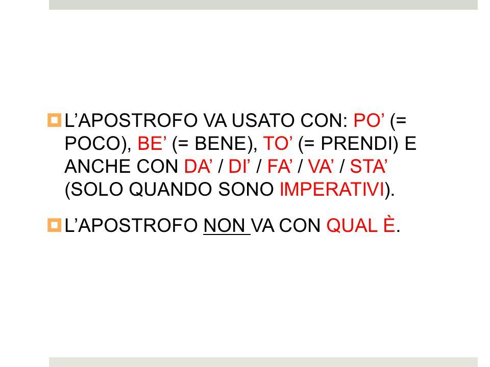 L'APOSTROFO VA USATO CON: PO' (= POCO), BE' (= BENE), TO' (= PRENDI) E ANCHE CON DA' / DI' / FA' / VA' / STA' (SOLO QUANDO SONO IMPERATIVI).