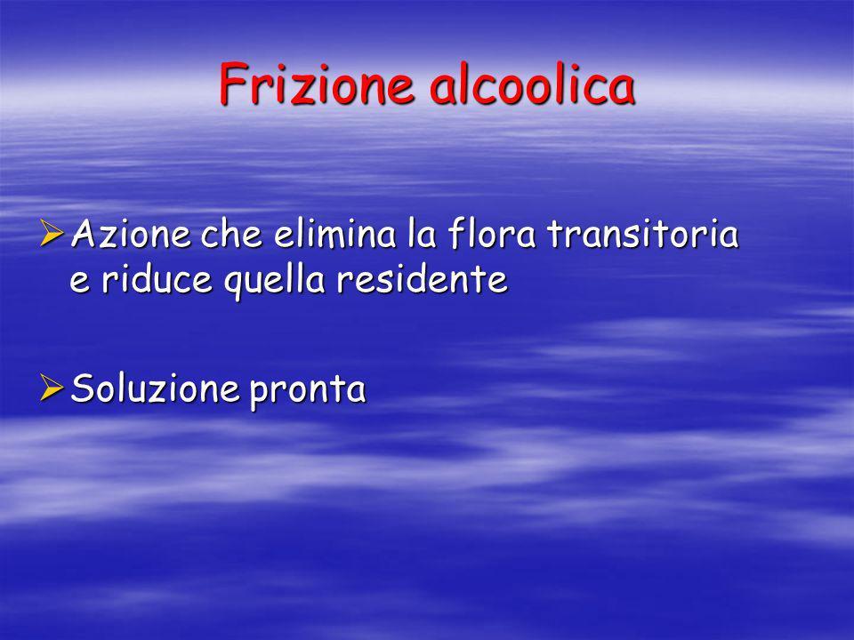 Frizione alcoolica Azione che elimina la flora transitoria e riduce quella residente.