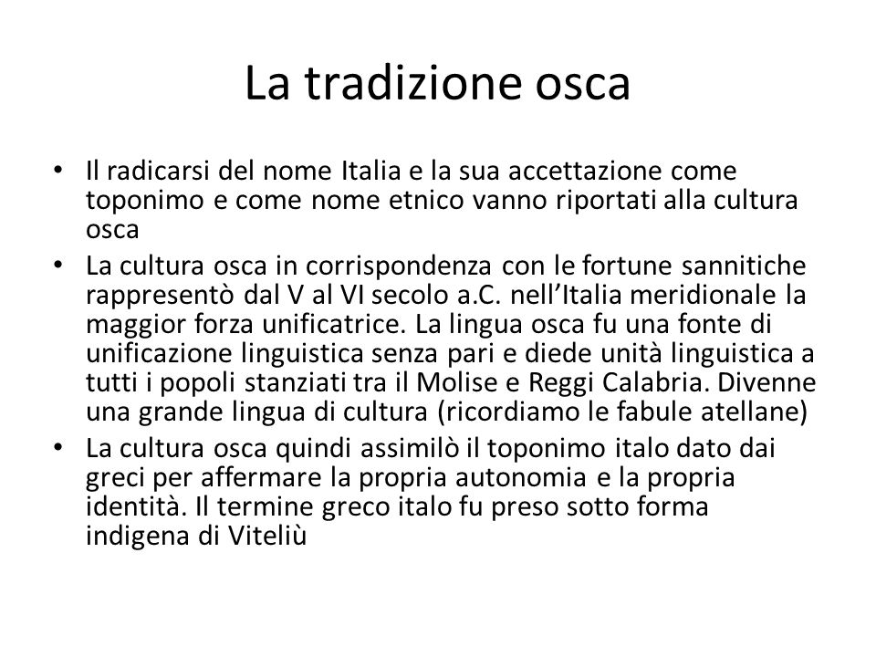 La tradizione osca Il radicarsi del nome Italia e la sua accettazione come toponimo e come nome etnico vanno riportati alla cultura osca.