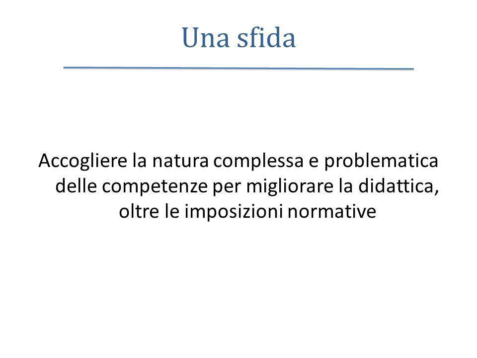 Una sfida Accogliere la natura complessa e problematica delle competenze per migliorare la didattica, oltre le imposizioni normative.