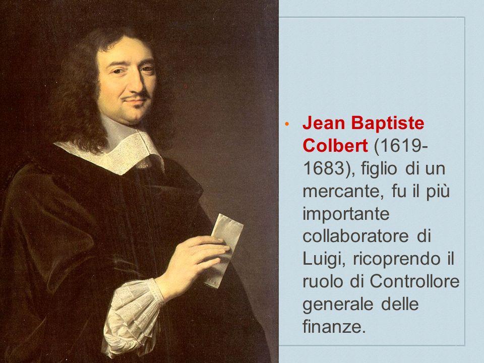 Jean Baptiste Colbert (1619- 1683), figlio di un mercante, fu il più importante collaboratore di Luigi, ricoprendo il ruolo di Controllore generale delle finanze.