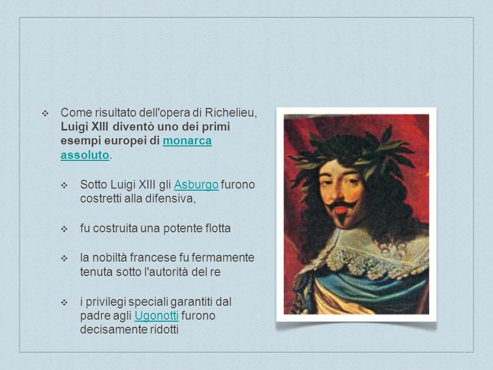 Come risultato dell opera di Richelieu, Luigi XIII diventò uno dei primi esempi europei di monarca assoluto.
