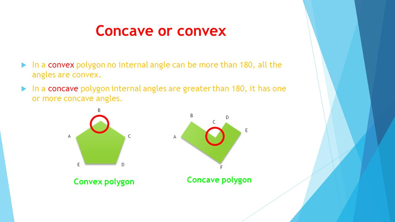 Concave or convex In a convex polygon no internal angle can be more than 180, all the angles are convex.