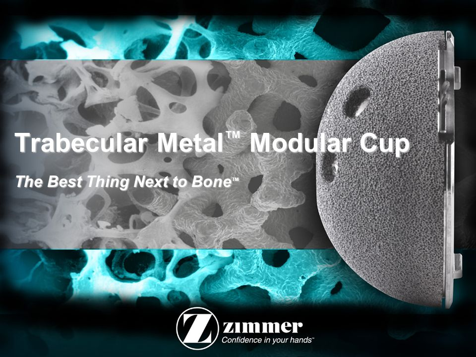 Trabecular Metal™ Modular Cup The Best Thing Next to Bone™