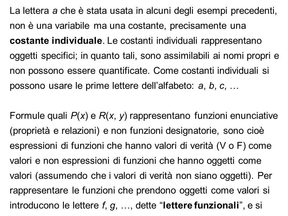 La lettera a che è stata usata in alcuni degli esempi precedenti, non è una variabile ma una costante, precisamente una costante individuale. Le costanti individuali rappresentano oggetti specifici; in quanto tali, sono assimilabili ai nomi propri e