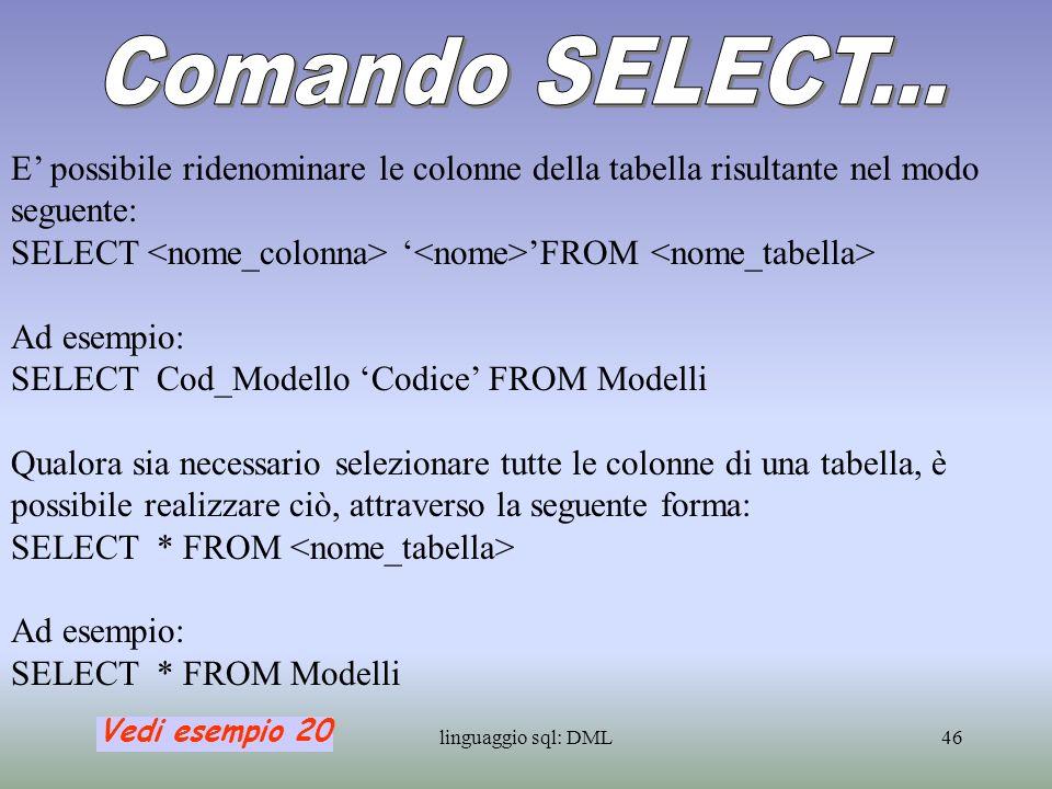 Comando SELECT... E' possibile ridenominare le colonne della tabella risultante nel modo seguente: SELECT <nome_colonna> '<nome>'FROM <nome_tabella>