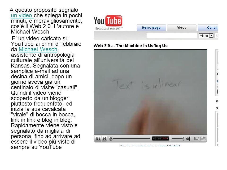 A questo proposito segnalo un video che spiega in pochi minuti, e meravigliosamente, cos è il Web 2.0. L autore è Michael Wesch