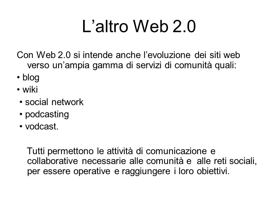 L'altro Web 2.0 Con Web 2.0 si intende anche l'evoluzione dei siti web verso un'ampia gamma di servizi di comunità quali: