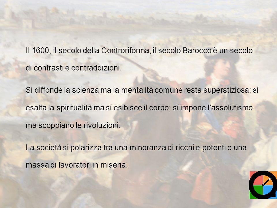 Il 1600, il secolo della Controriforma, il secolo Barocco è un secolo di contrasti e contraddizioni.