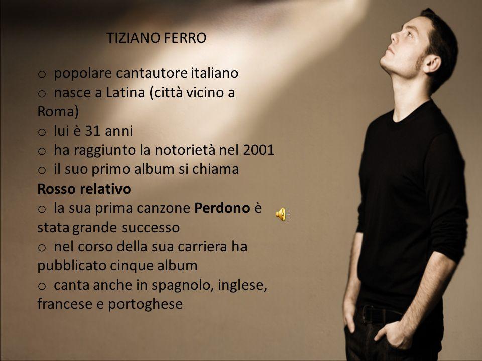 TIZIANO FERRO popolare cantautore italiano. nasce a Latina (città vicino a Roma) lui è 31 anni. ha raggiunto la notorietà nel 2001.
