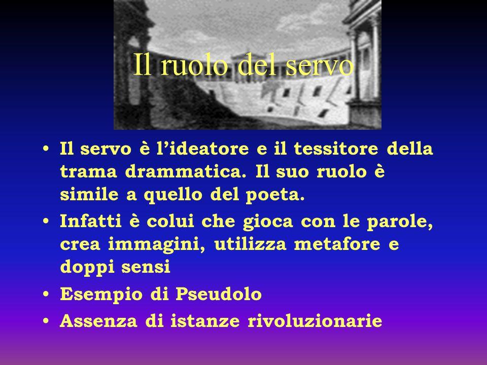 Il ruolo del servo Il servo è l'ideatore e il tessitore della trama drammatica. Il suo ruolo è simile a quello del poeta.