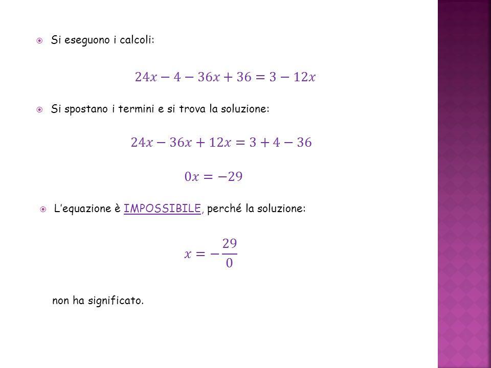 Si eseguono i calcoli: Si spostano i termini e si trova la soluzione: L'equazione è IMPOSSIBILE, perché la soluzione: