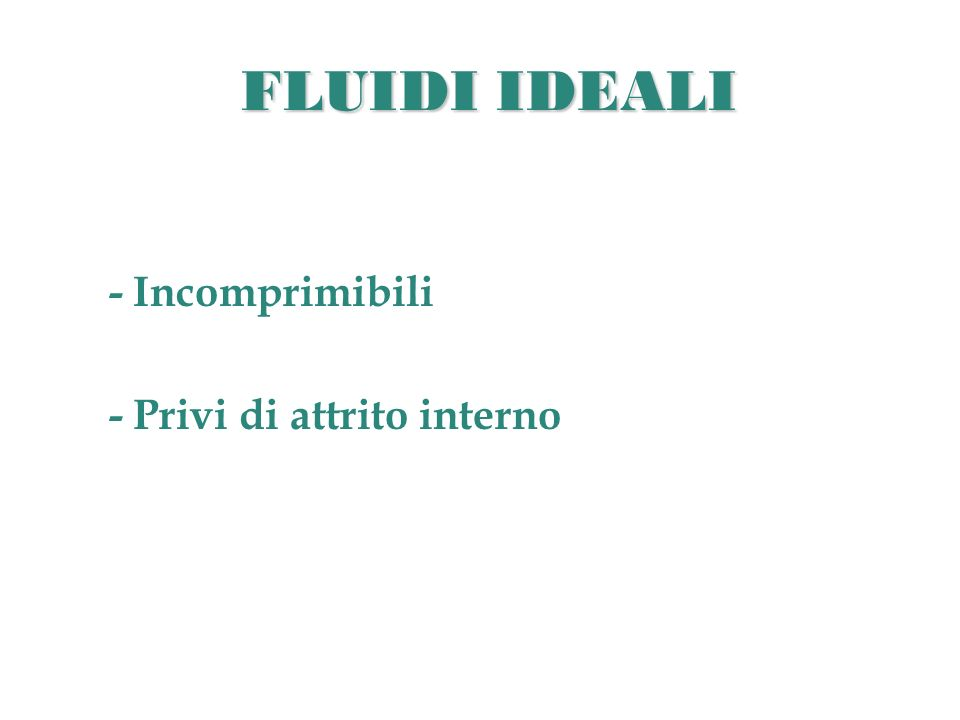 FLUIDI IDEALI - Incomprimibili - Privi di attrito interno