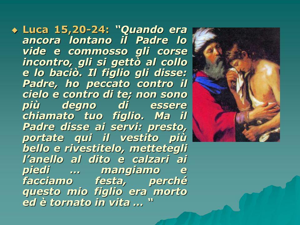 Luca 15,20-24: Quando era ancora lontano il Padre lo vide e commosso gli corse incontro, gli si gettò al collo e lo baciò.