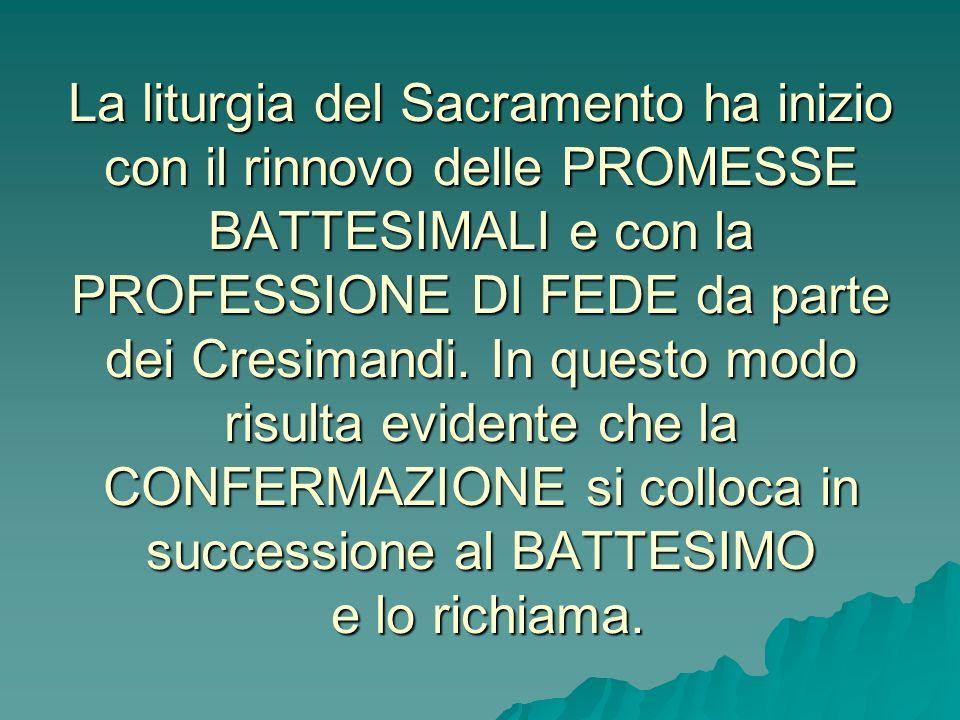 La liturgia del Sacramento ha inizio con il rinnovo delle PROMESSE BATTESIMALI e con la PROFESSIONE DI FEDE da parte dei Cresimandi.