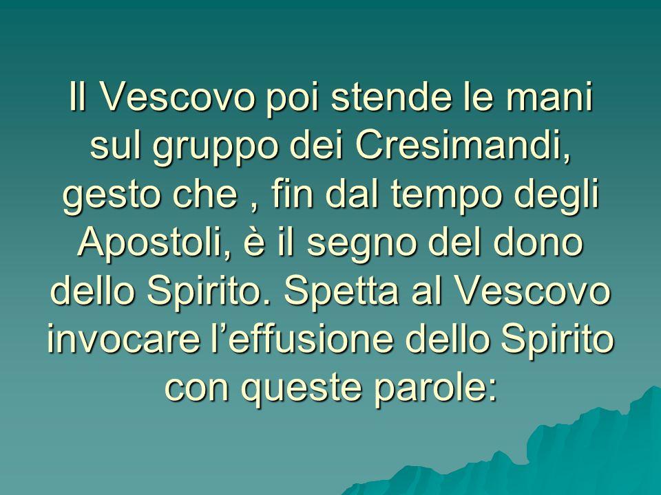 Il Vescovo poi stende le mani sul gruppo dei Cresimandi, gesto che , fin dal tempo degli Apostoli, è il segno del dono dello Spirito.