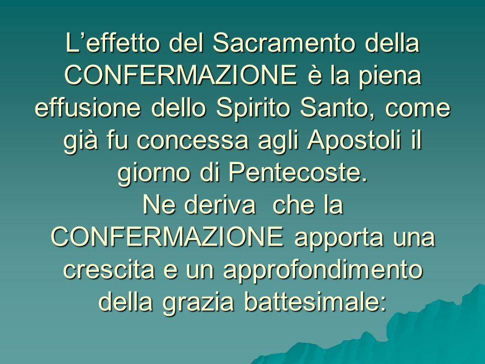 L'effetto del Sacramento della CONFERMAZIONE è la piena effusione dello Spirito Santo, come già fu concessa agli Apostoli il giorno di Pentecoste.