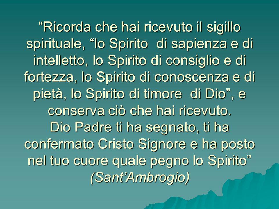 Ricorda che hai ricevuto il sigillo spirituale, lo Spirito di sapienza e di intelletto, lo Spirito di consiglio e di fortezza, lo Spirito di conoscenza e di pietà, lo Spirito di timore di Dio , e conserva ciò che hai ricevuto.