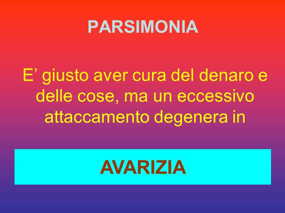 PARSIMONIA E' giusto aver cura del denaro e delle cose, ma un eccessivo attaccamento degenera in.