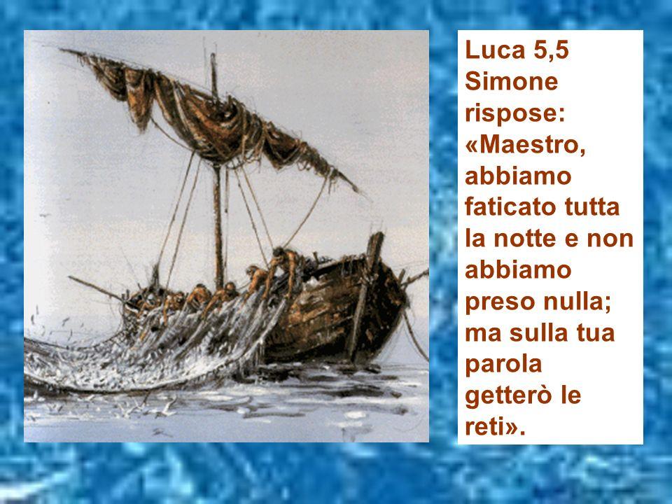 Luca 5,5 Simone rispose: «Maestro, abbiamo faticato tutta la notte e non abbiamo preso nulla; ma sulla tua parola getterò le reti».