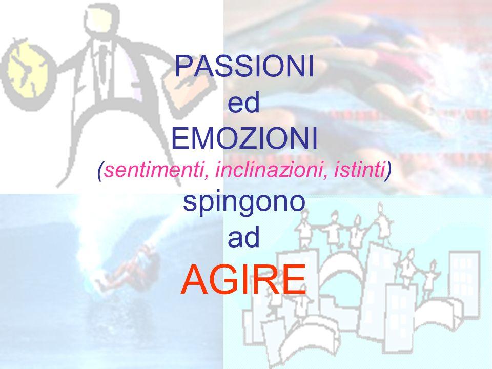 PASSIONI ed EMOZIONI (sentimenti, inclinazioni, istinti) spingono ad AGIRE