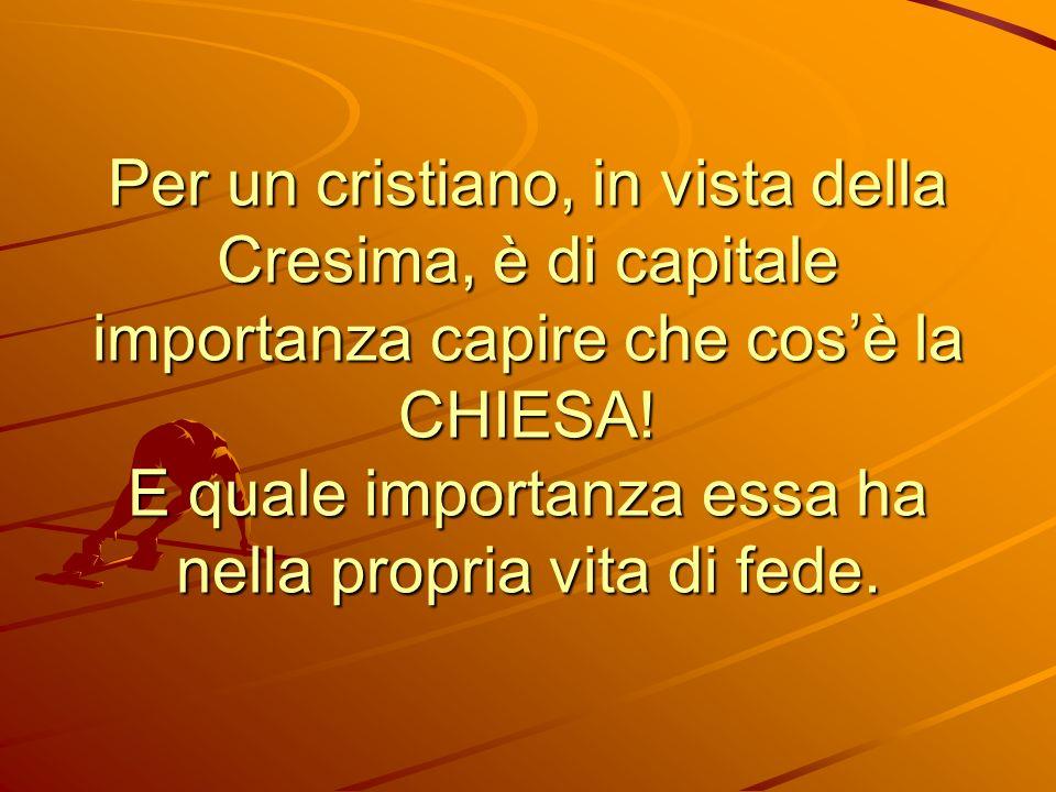 Per un cristiano, in vista della Cresima, è di capitale importanza capire che cos'è la CHIESA.